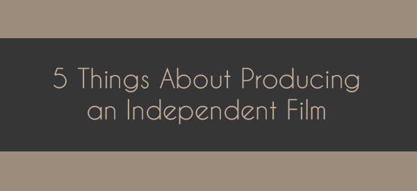 5 Things About Producing an Independent Film