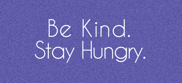 Be Kind. Stay Hungry.